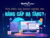 Bizfly: Thời điểm nào doanh nghiệp nên nâng cấp hạ tầng IT?