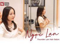 #HashtagStartup – Người trẻ Khởi nghiệp: Hairstylist Ngọc Lan – Hành trình 10 năm thổi năng lượng tích cực vào từng mái tóc